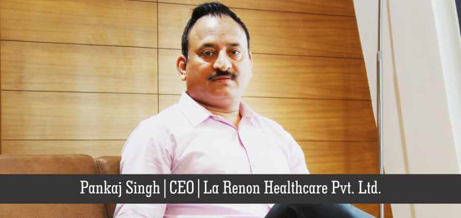 Mr. Pankaj Singh: Cognizing the Unmet Medical Needs to Create a  Healthy World